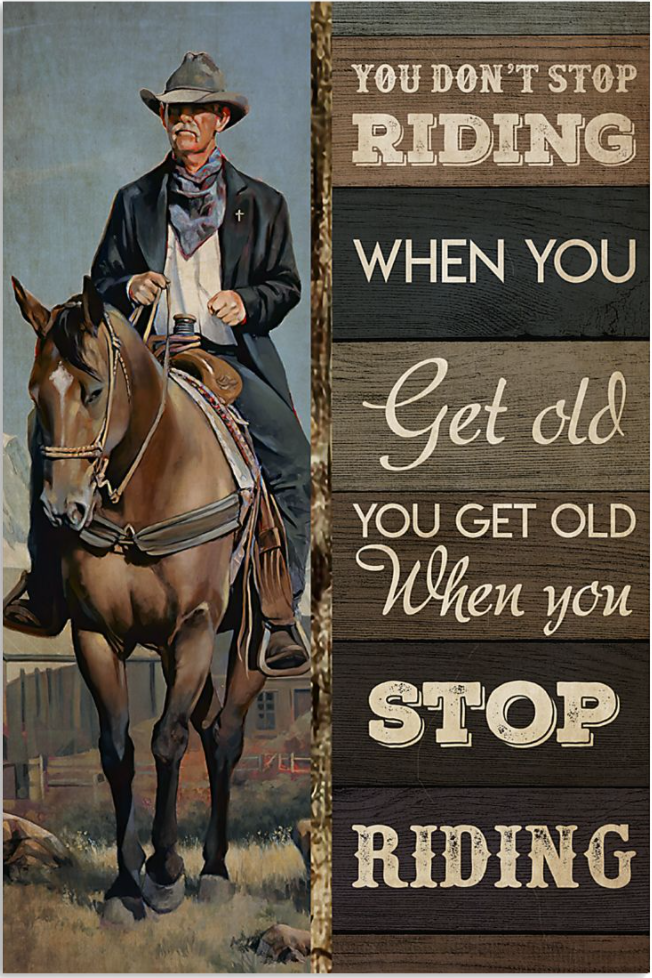Cowboy you don't stop riding when you get old you get old when you stop riding poster