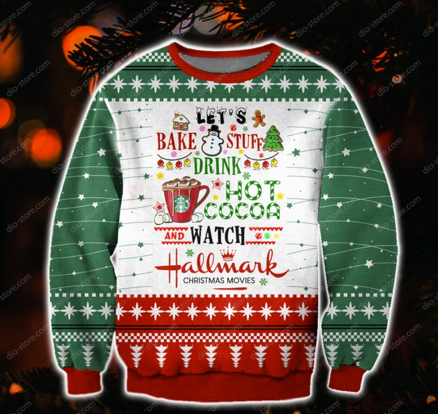 Let's bake stuff drink hot cocoa and watch hallmark Christmas movies ugly sweater