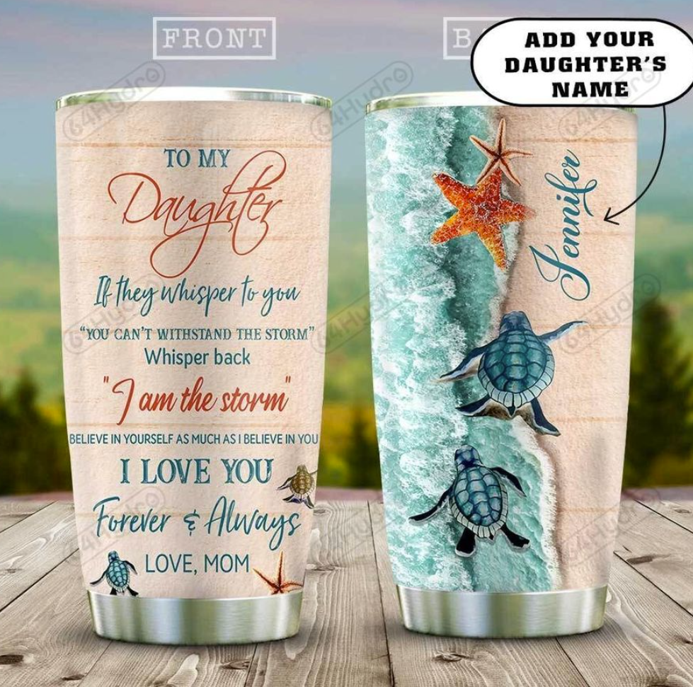 Personalized sea turtle mom to my daughter if they whisper to you you can't withstand the storm tumbler