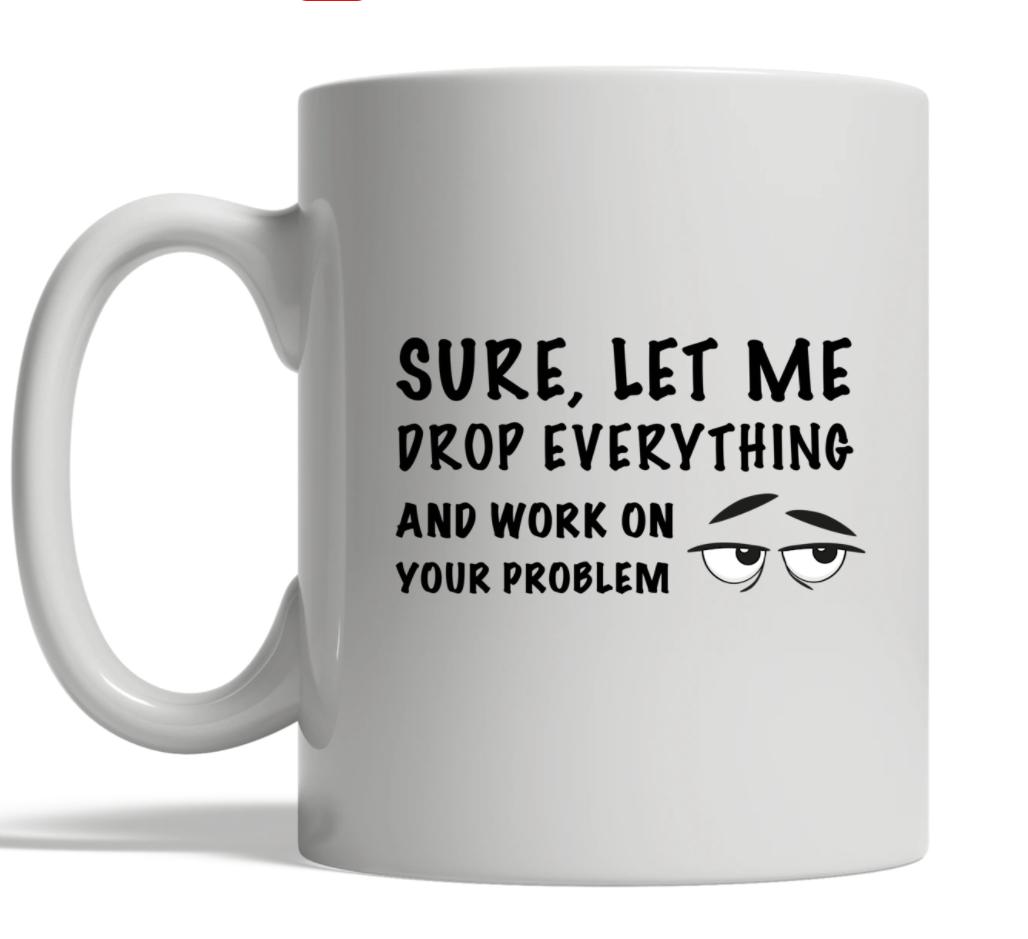 Sure let me drop everything and work on your problem mug