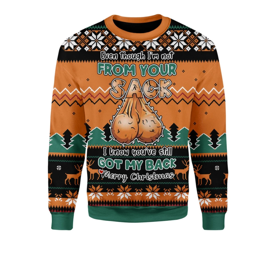 Even though i'm not from your sack i know you've still got my back Merry Christmas ugly sweater