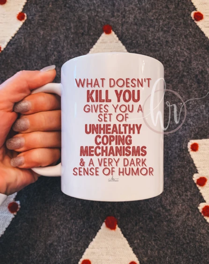 What doesn't kill you gives you a set of unhealthy coping mechanisms and a very dark sense of humor mug
