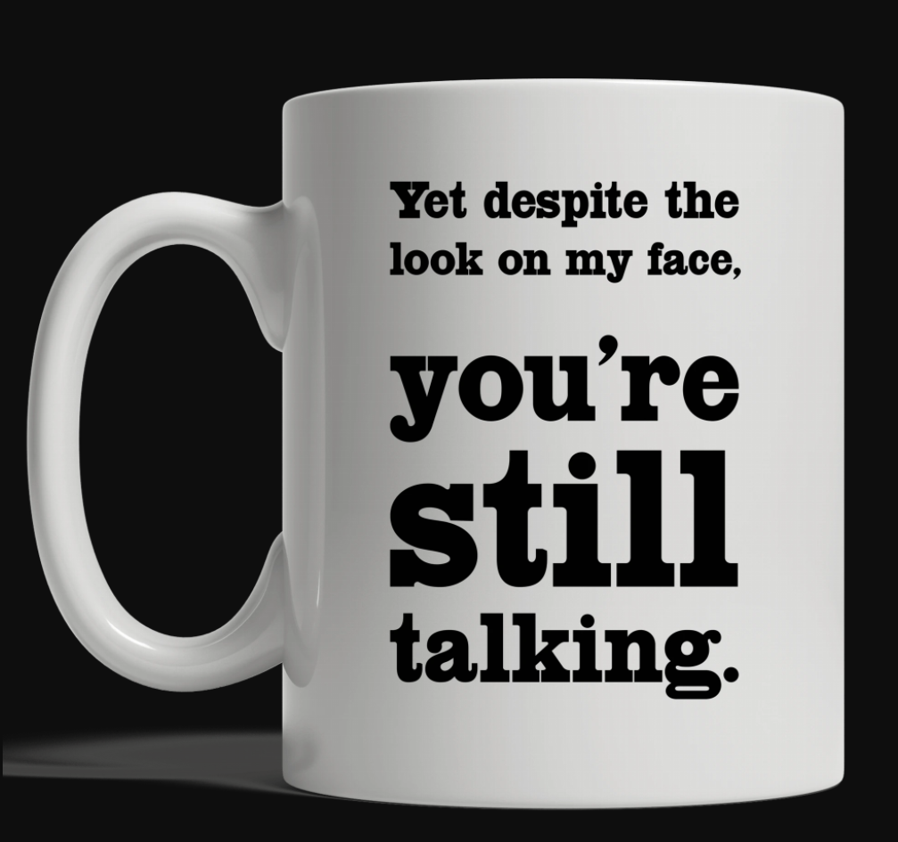 Yet despite the look on my face you're still talking mug