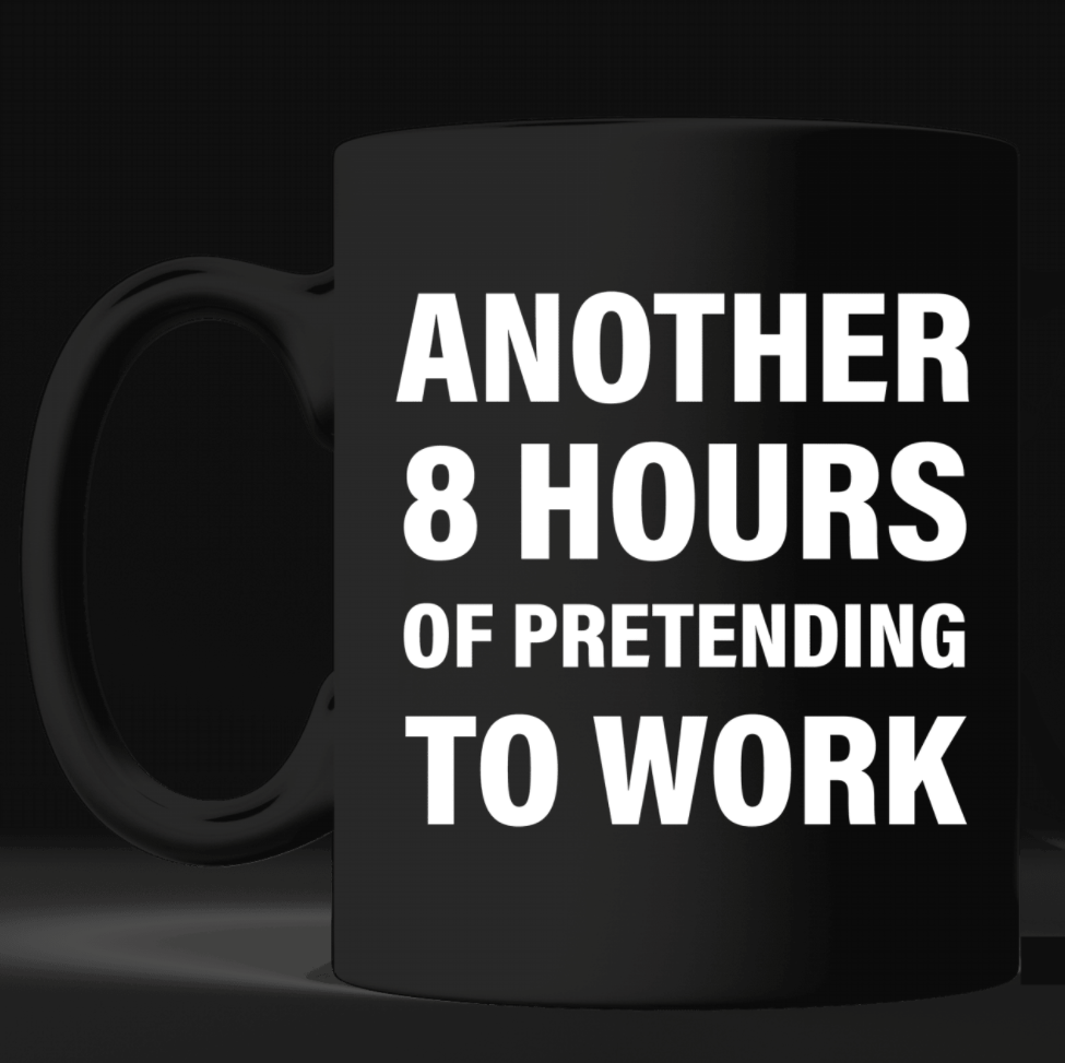 Another 8 hours of pretending to work mug