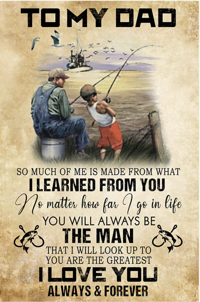 Fishing to my dad so much of me is made from what i learned from you poster
