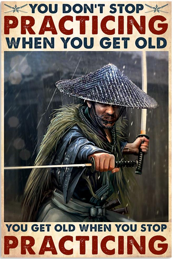 Samurai you don't stop practicing when you get old you get old when you stop practicing poster