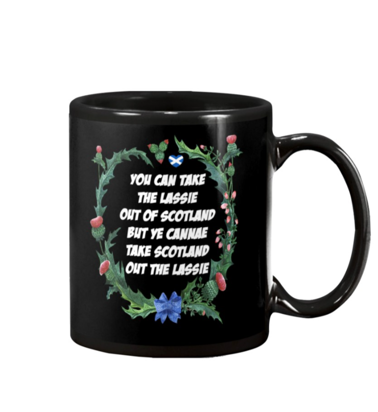 You can take the lassie out of scotland but ye cannae take scotland out the lassie mug