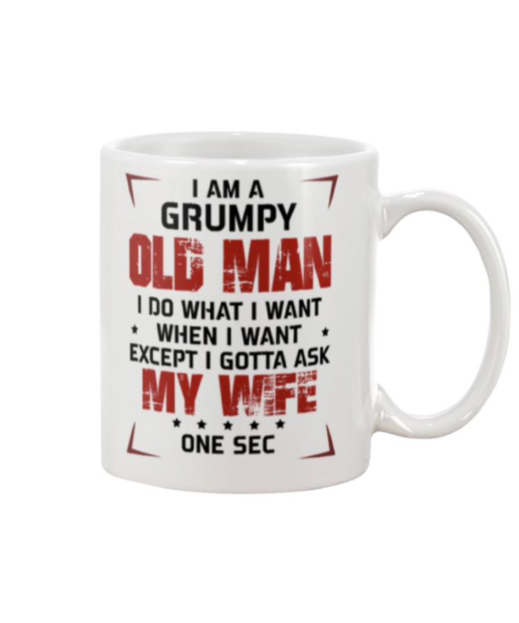 I am a grumpy old man i do what i want when i want except i gotta ask my wife mug