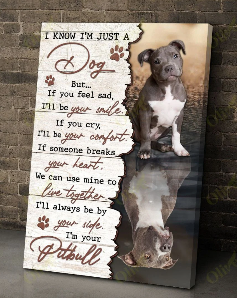 I know i'm just a dog but if you feel sad i'll be your smile i'm your pitbull canvas