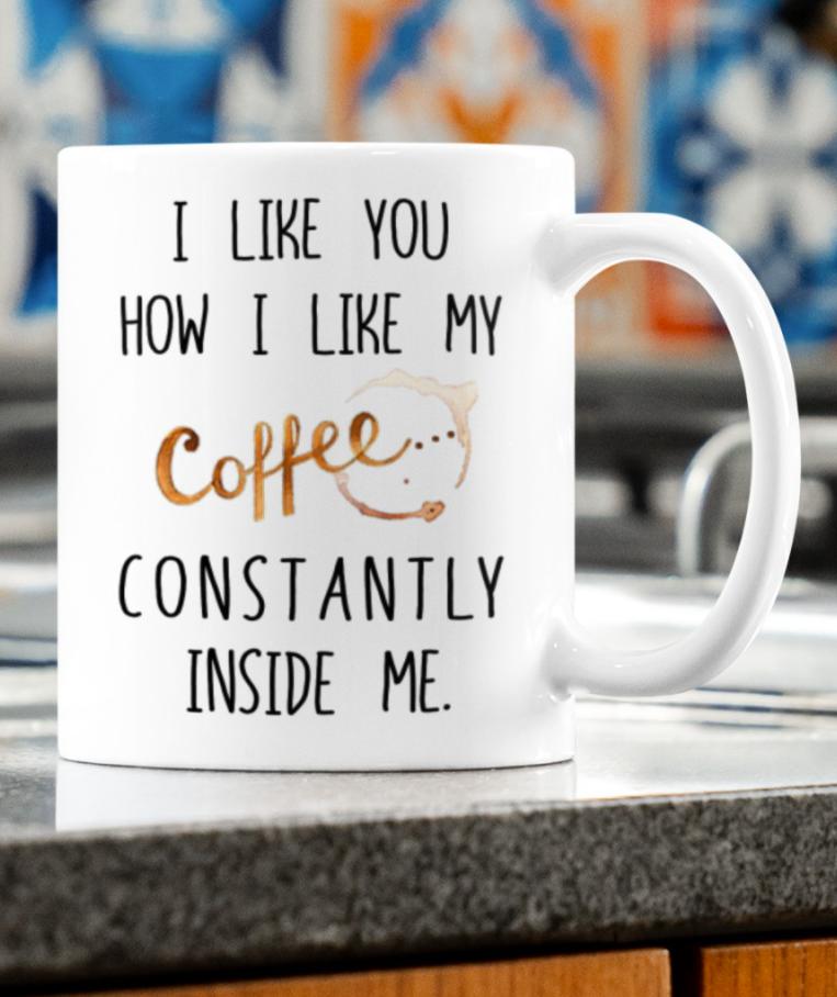 I like you how i like my coffee constantly inside me mug