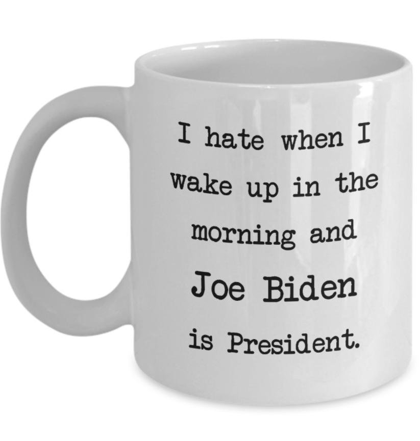 I hate when i wake up in the morning and Joe Biden is presdent mug