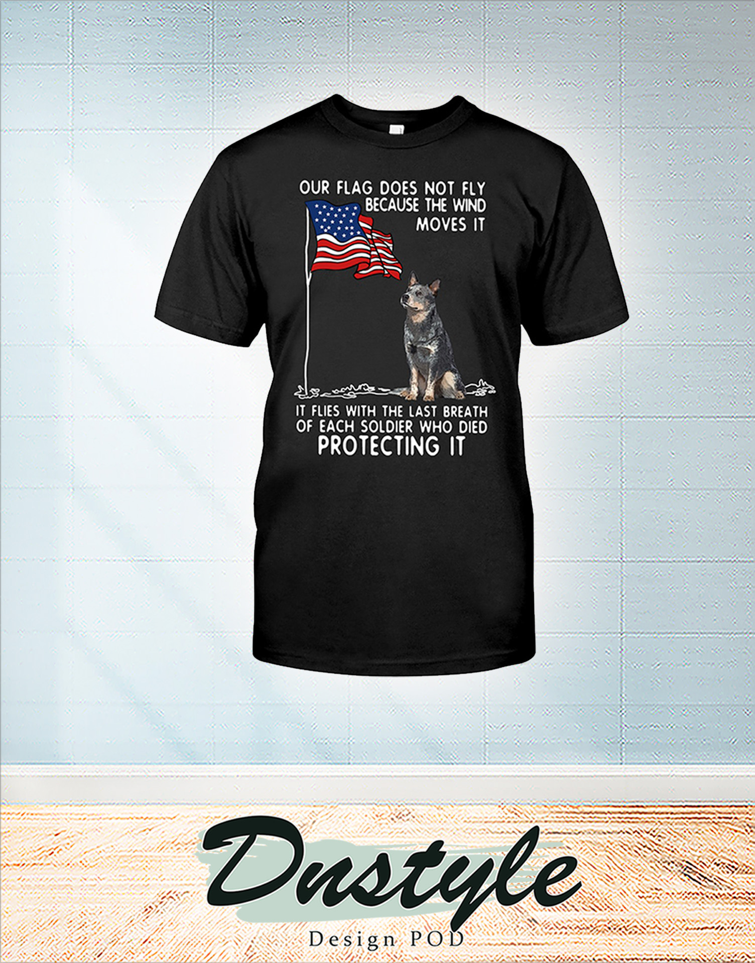 Blue Heeler USA soldier died our flag does not fly shirt