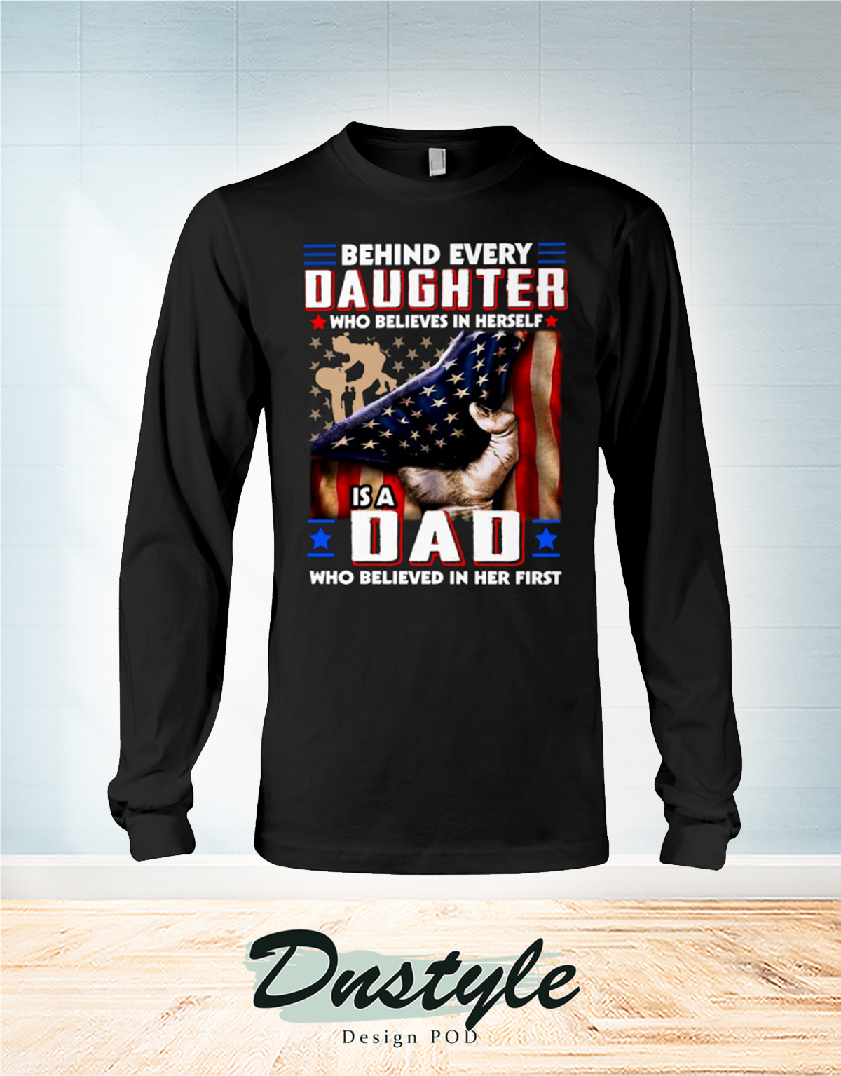 American flag behind every daughter who believes in herself is a dad who believed in her first long sleeve