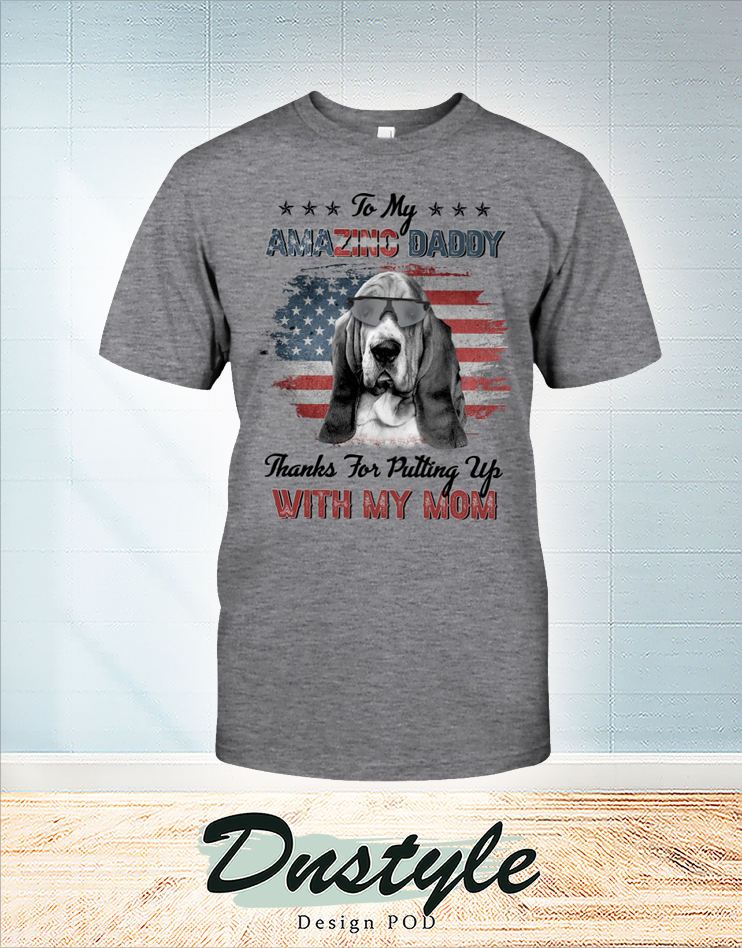 Basset hound to my amazing daddy thanks for putting up with my mom t-shirt