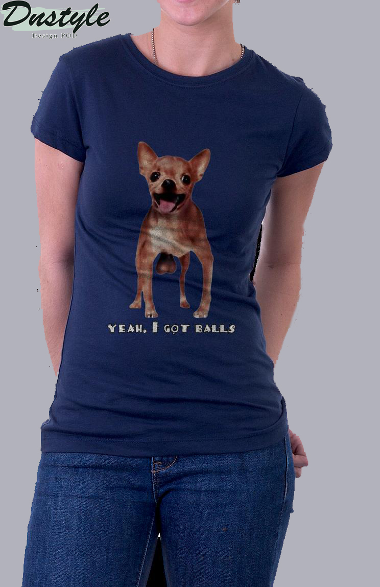 Chihuahua yeah I got balls t-shirt 1