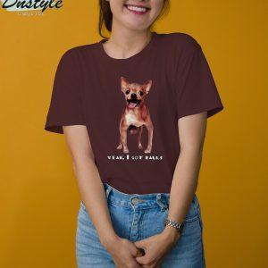 Chihuahua yeah I got balls t-shirt 3