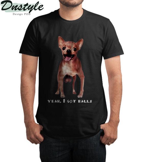 Chihuahua yeah I got balls t-shirt