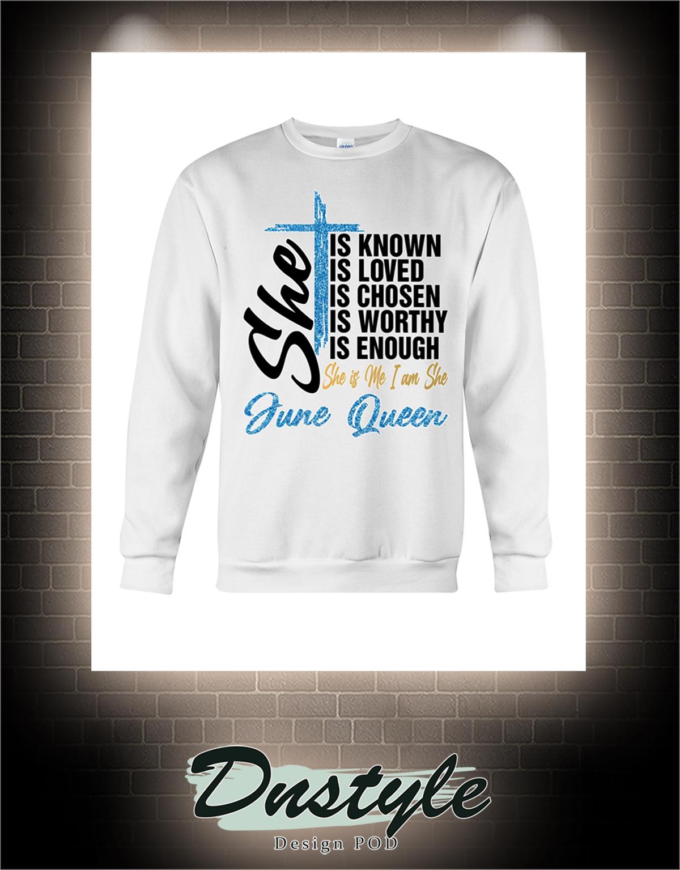 Cross June Queen she is known is loved is chosen is worthy is enough sweatshirt