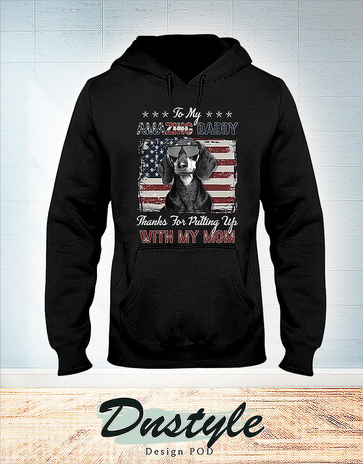 Dachshund to my amazing daddy thanks for putting up with my mom hoodie