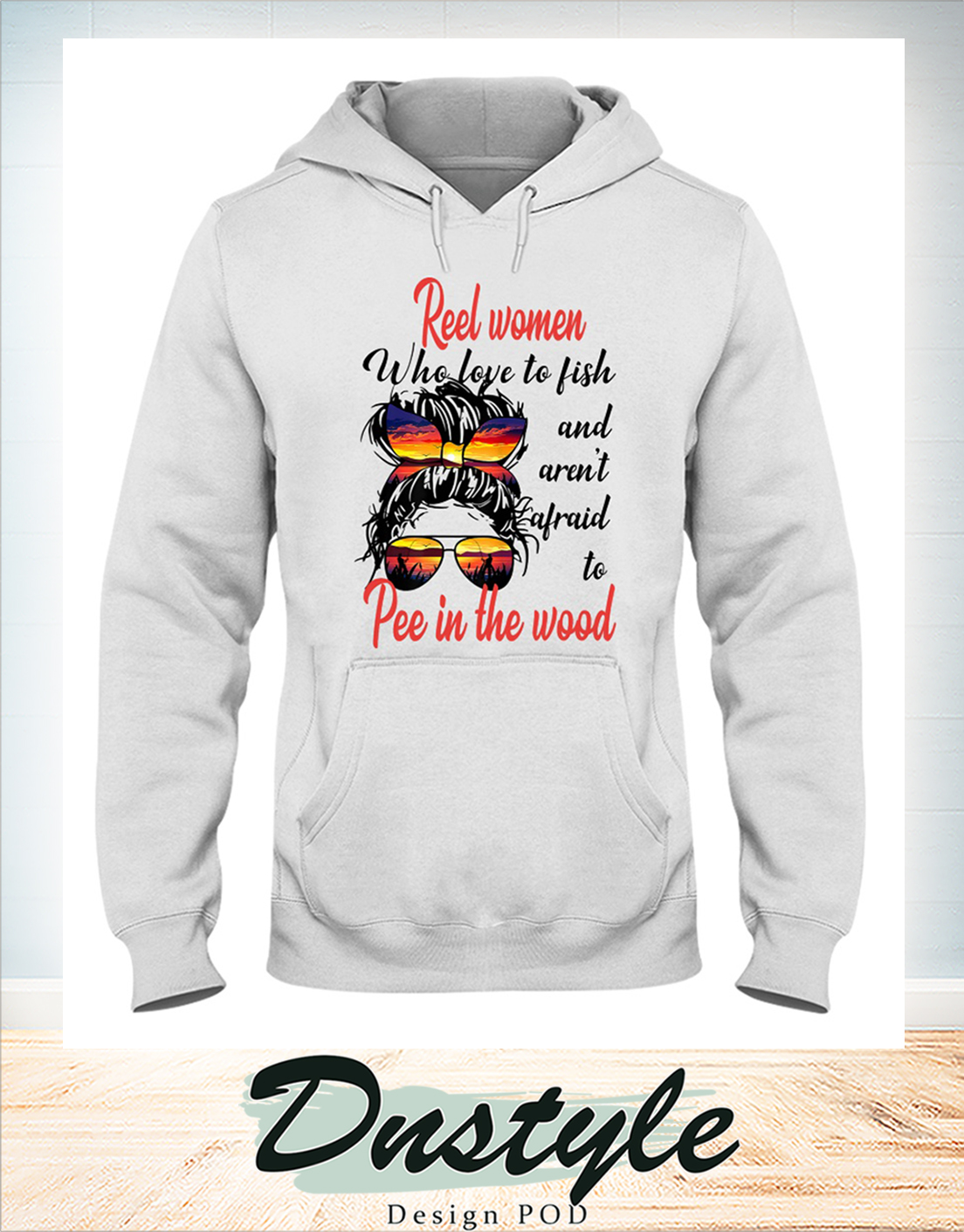 Glasses Real woman who love to fish and aren't afraid to pee in the wood hoodie