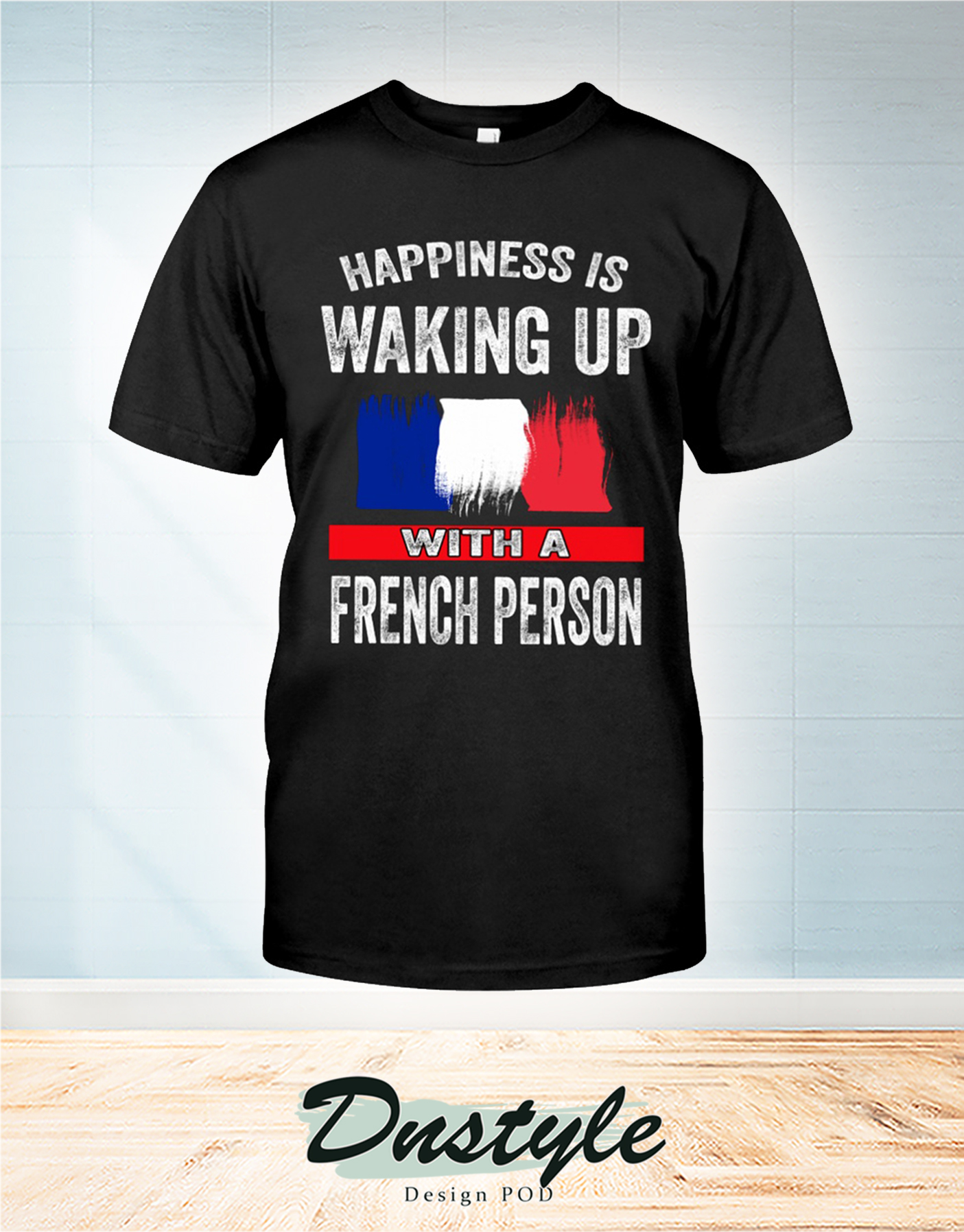 Happiness is waking up with a french person t-shirt