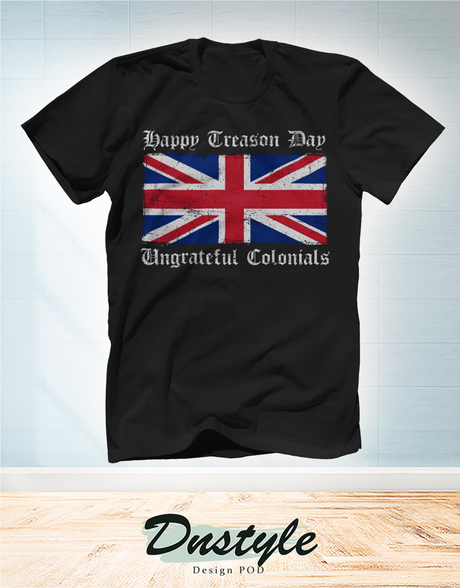 Happy treason day ungrateful colonials t-shirt
