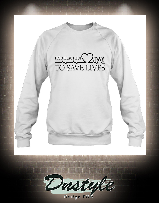 Heartbeat It's a beautiful day to save lives sweatshirt