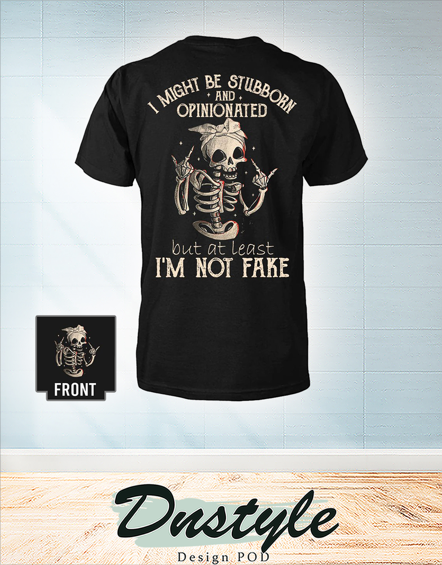 Skeleton I might be stubborn and opinionated but at least I'm not fake shirt