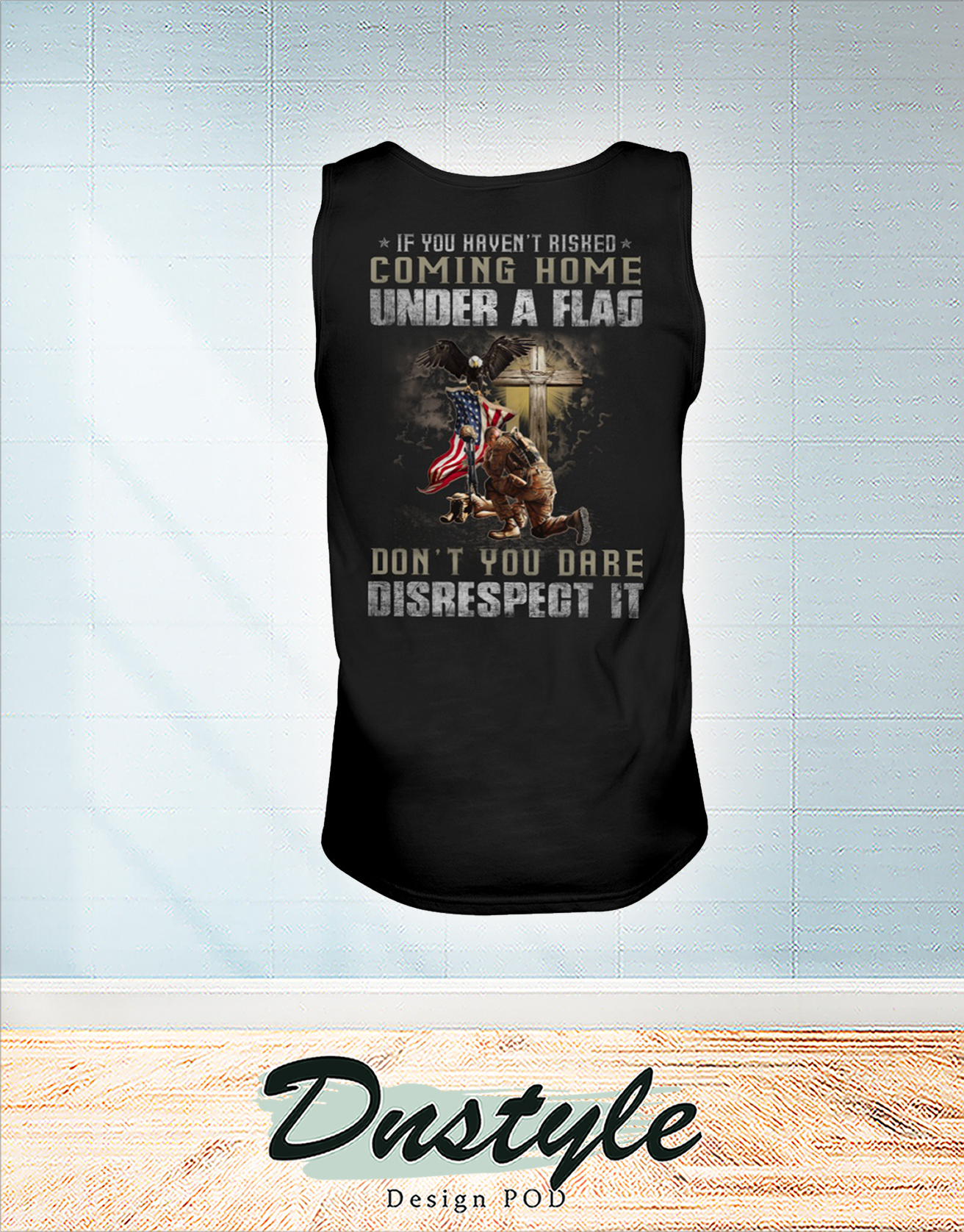 Soldier if you haven't risked coming home under a flag don't you dare disrespect it tank