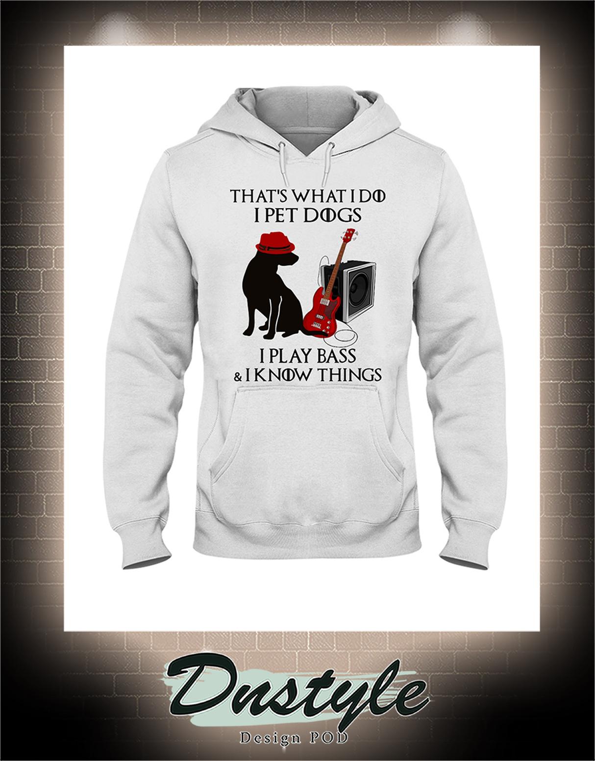 That's what I do I pet dogs I play bass and I know things hoodie