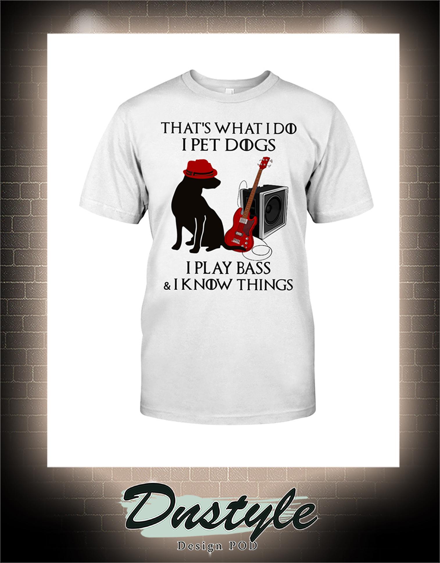 That's what I do I pet dogs I play bass and I know things shirt