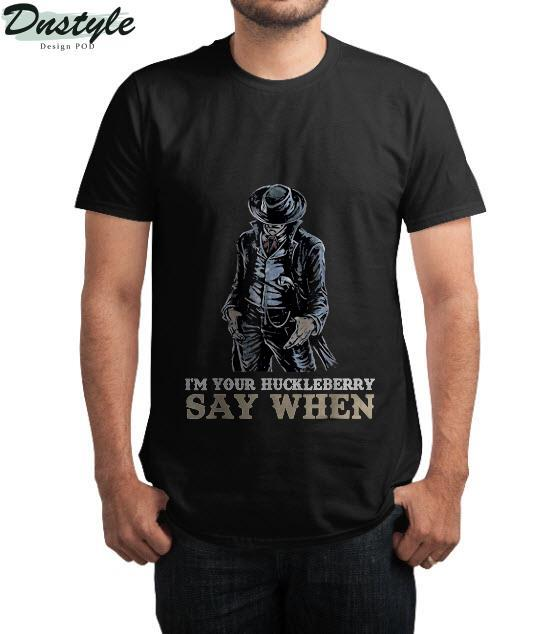 I'm Your Huckleberry Say When T-Shirt