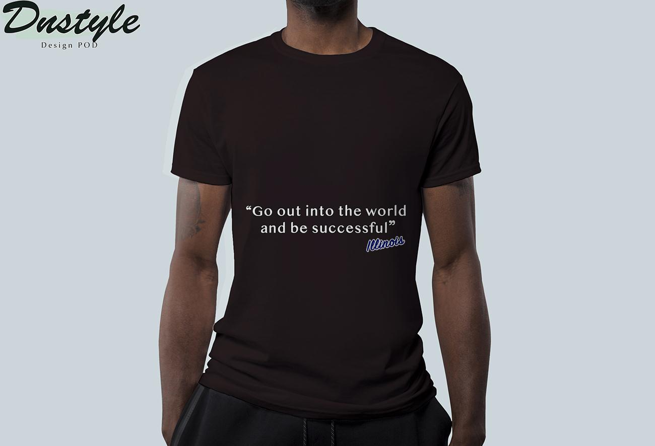 Illinois go out into the world and be successful t-shirt 1