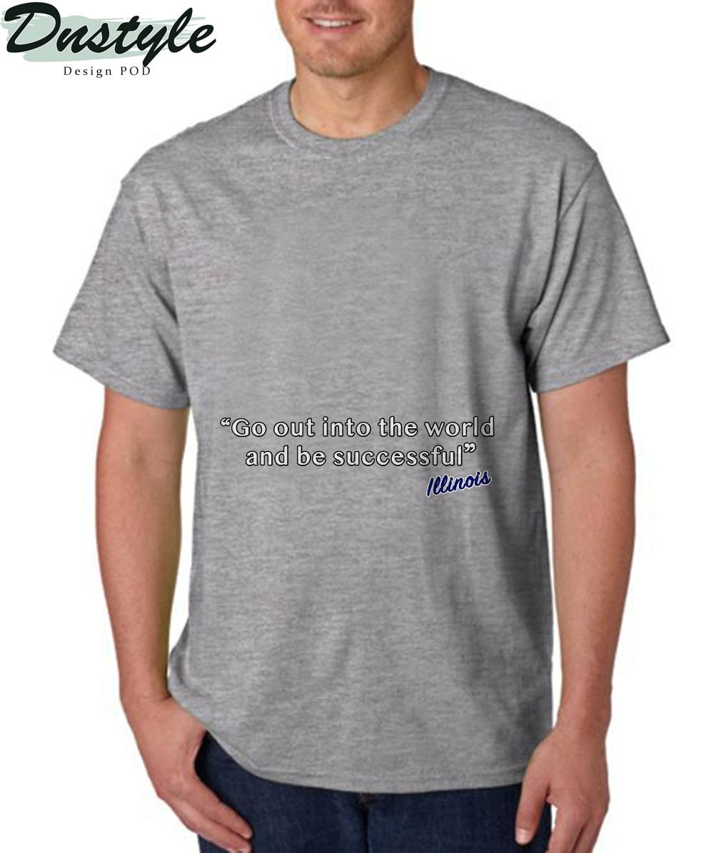Illinois go out into the world and be successful t-shirt 3