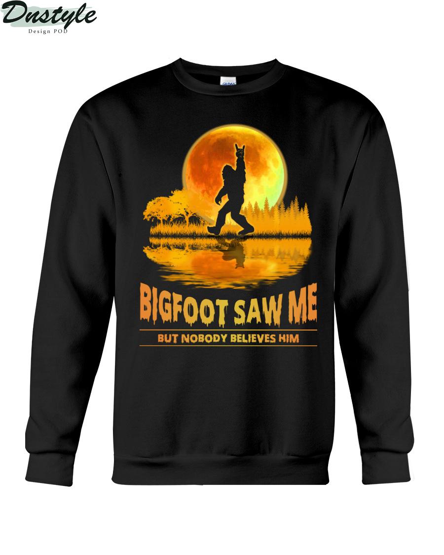 Bigfoot Saw Me But Nobody Believes Him sweatshirt