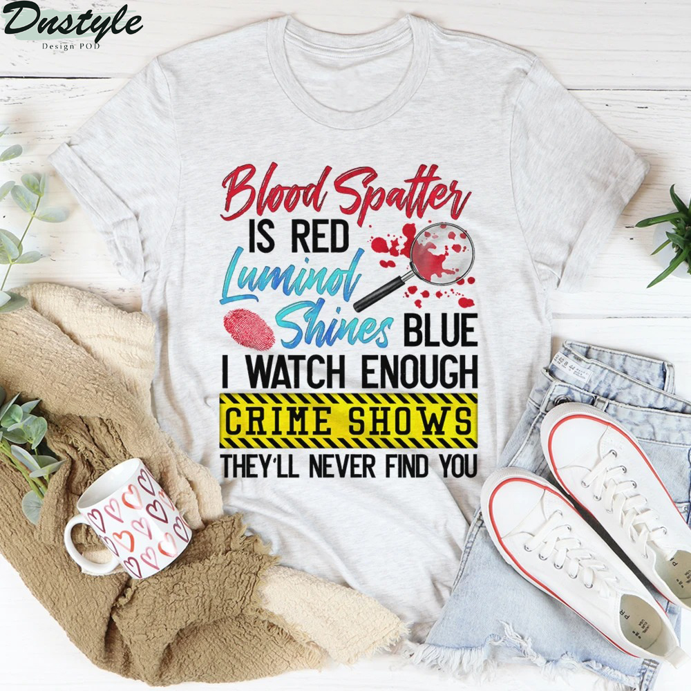 Blood Spatter Is Red Luminol Shines Blue I Watch Enough Crime Shows Shirt 2