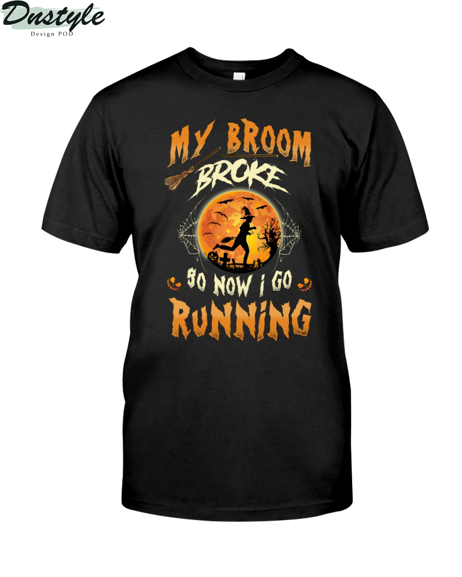 Witch my broom broke so now I go running shirt