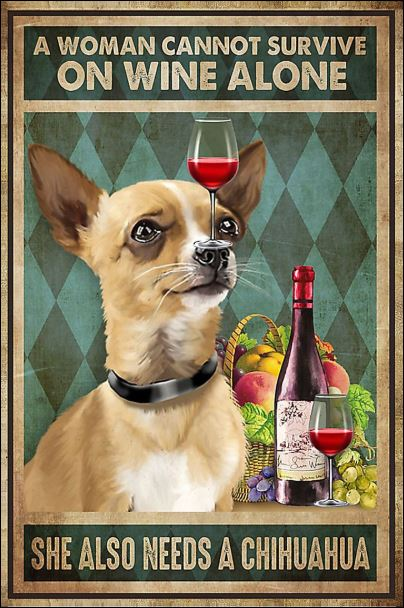 A woman cannot survive on wine alone she also needs a chihuahua poster