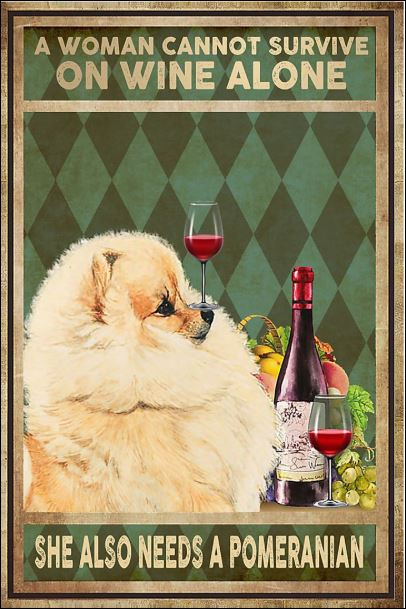 A woman cannot survive on wine alone she also needs a pomeranian poster