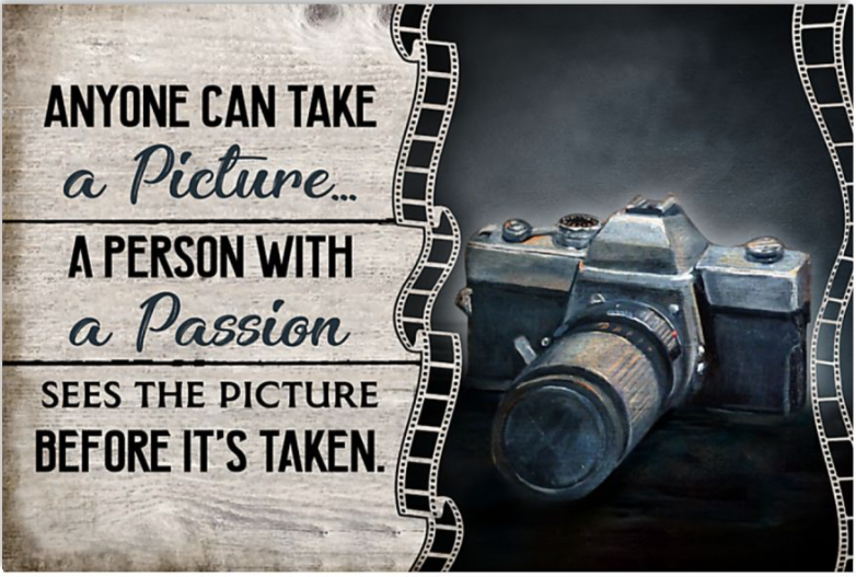 Anyone can take a picture a person with a passion sees the picture before it's taken poster