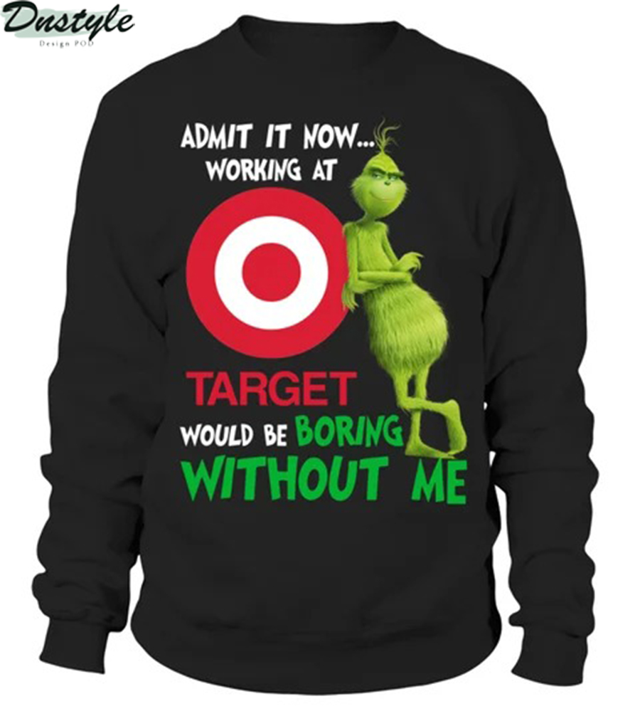 Grinch admit it now working at target would be boring without me long sleeve