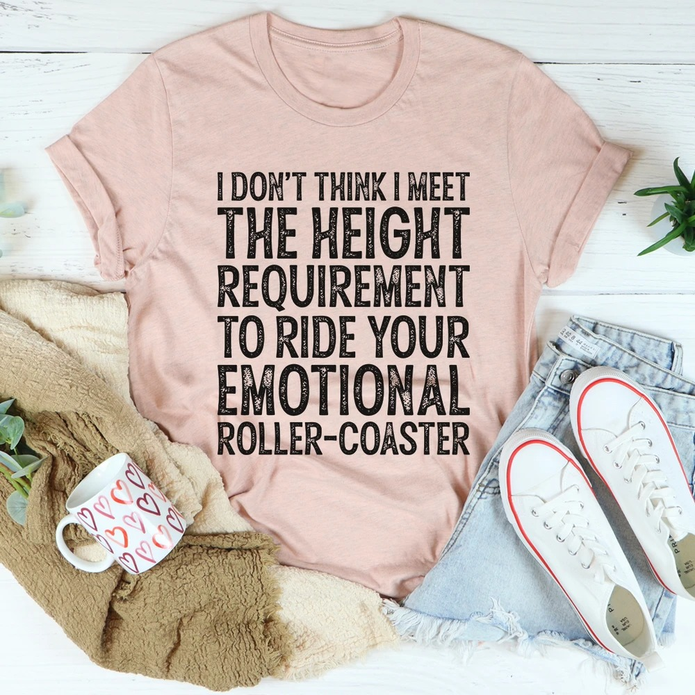 I don't think I meet the height requirement to ride your emotional roller-coaster shirt 1