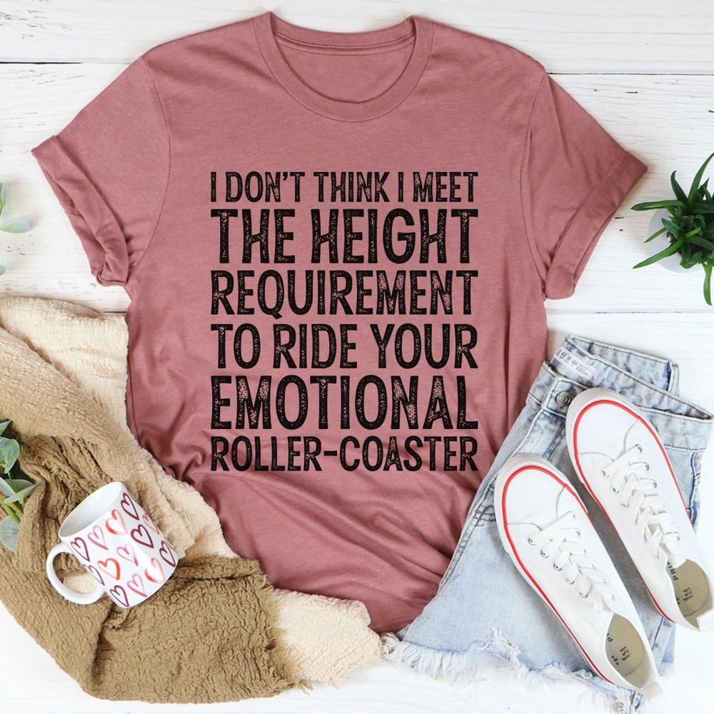 I don't think I meet the height requirement to ride your emotional roller-coaster shirt 2