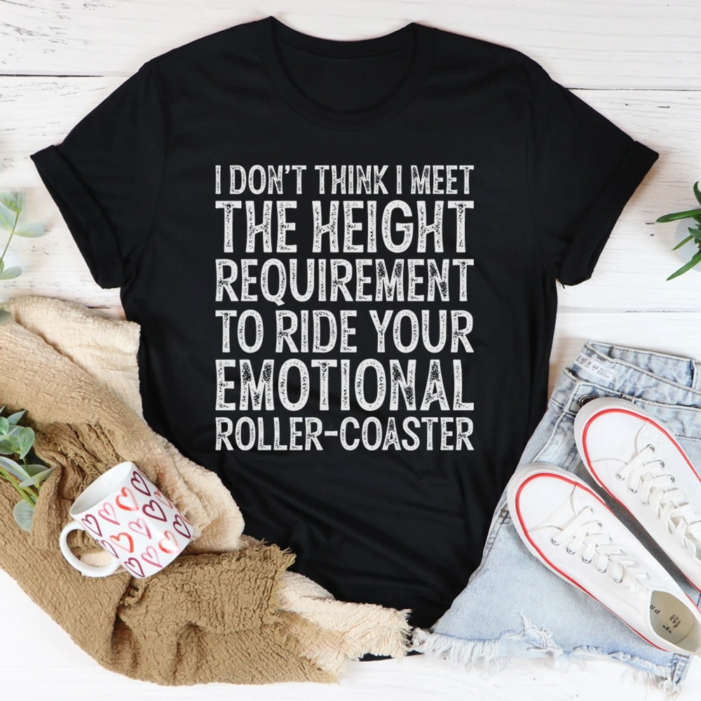 I don't think I meet the height requirement to ride your emotional roller-coaster shirt 3