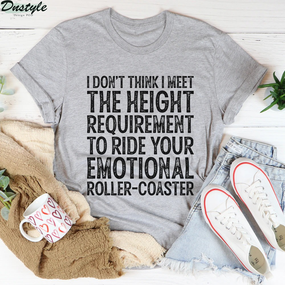 I don't think I meet the height requirement to ride your emotional roller-coaster shirt