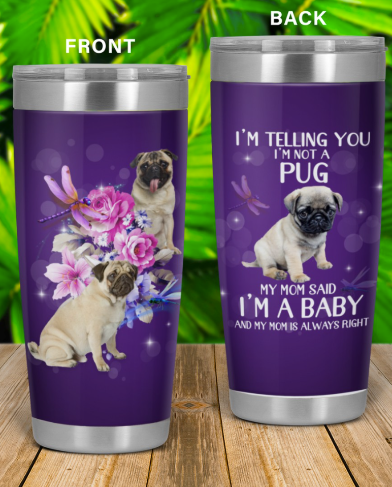 I'm telling you i'm not a Pug my mom said i'm a baby and my mom is always right tumbler