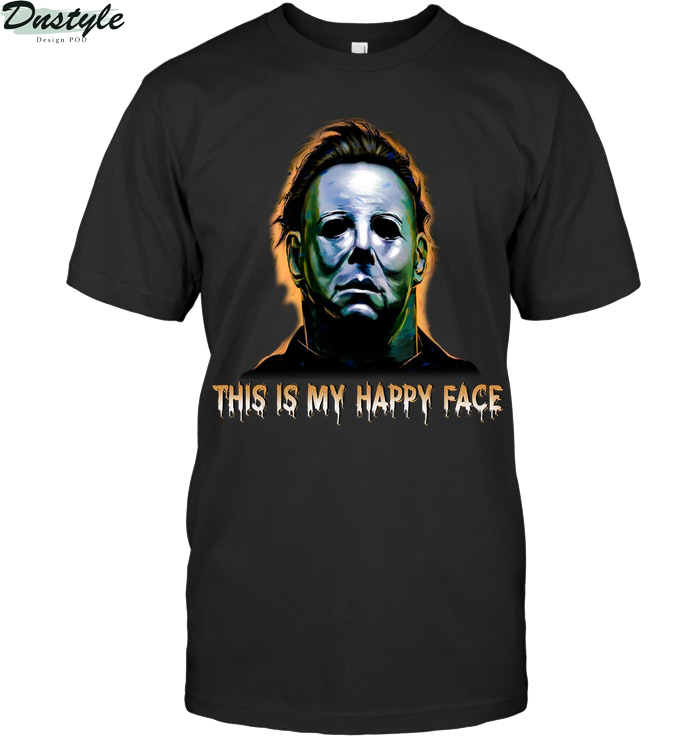 Michael myers this is my happy face halloween shirt