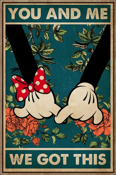 Mickey mouse and Minnie mouse you and me we got this poster