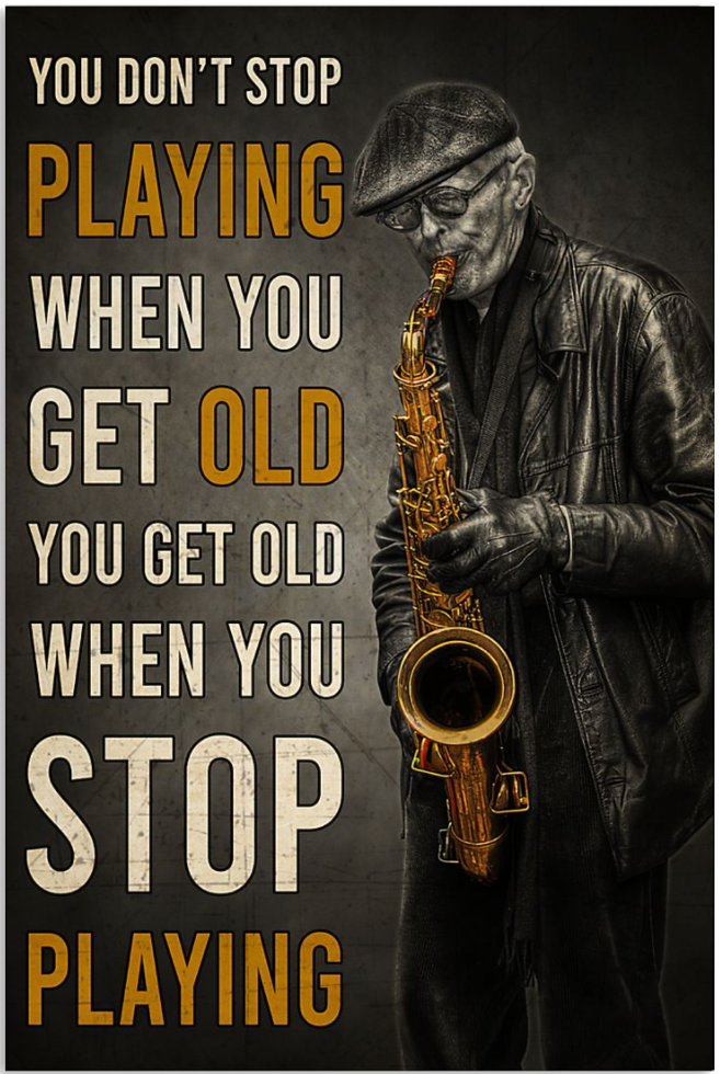 Old Man Saxophone you don't stop playing when you get old you get old when you stop playing poster