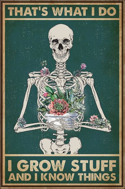 Skeleton that's what i do i grow stuff and i know things poster